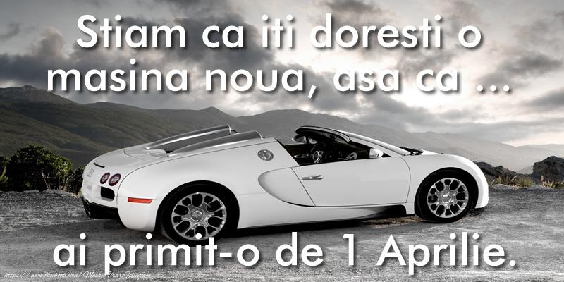 Cele mai apreciate felicitari de 1 Aprilie - Stiam ca iti doresti o masina noua, asa ca ... ai primit-o de 1 Aprilie.
