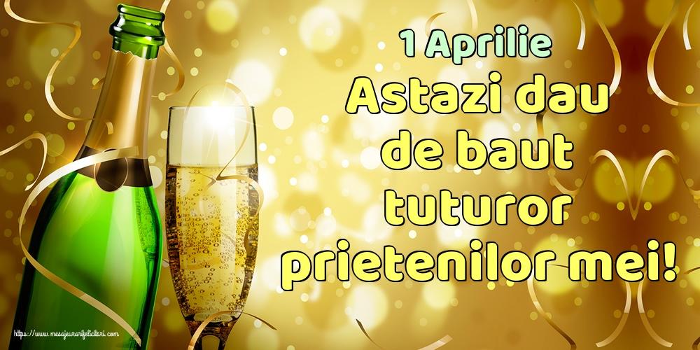 Felicitari de 1 Aprilie - 1 Aprilie Astazi dau de baut tuturor prietenilor mei!