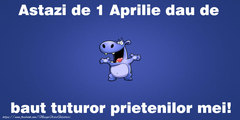 Astazi de 1 Aprilie dau de baut tuturor prietenilor mei!