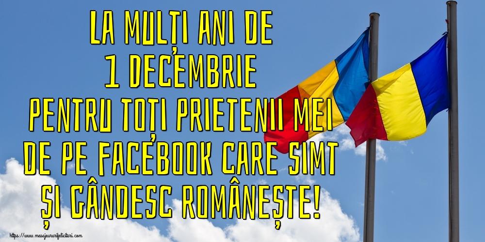 Felicitari de 1 Decembrie - La mulți ani de 1 Decembrie pentru toți prietenii mei de pe facebook care simt și gândesc românește!