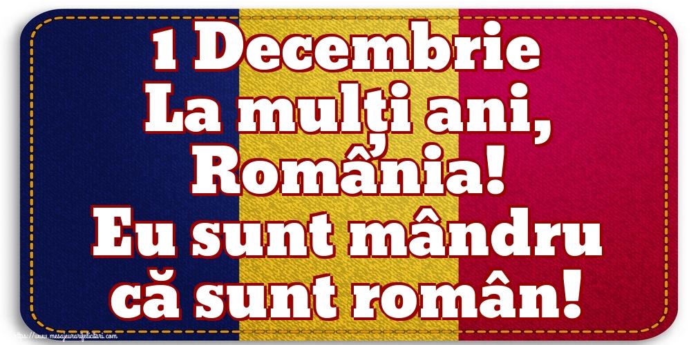 Felicitari de 1 Decembrie - 1 Decembrie La mulți ani, România! Eu sunt mândru că sunt român!