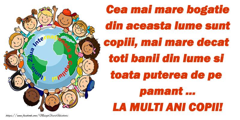 1 Iunie Cea mai mare bogatie din aceasta lume sunt copiii, mai mare decat toti banii din lume si toata puterea de pe pamant ... LA MULTI ANI COPII!