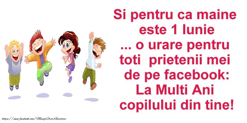 1 Iunie Si pentru ca maine  este 1 Iunie ... o urare pentru toti prietenii mei de pe facebook: La Multi Ani  copilului din tine!