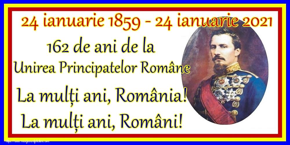 Felicitari de 24 Ianuarie - 24 ianuarie 1859 - 24 ianuarie 2021 162 de ani de la Unirea Principatelor Române La mulți ani, România! La mulți ani, Români!