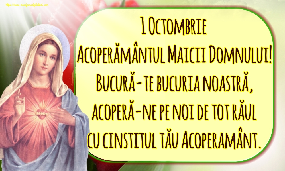 Acoperământul Maicii Domnului 1 Octombrie Acoperământul Maicii Domnului! Bucură-te bucuria noastră, acoperă-ne pe noi de tot răul cu cinstitul tău Acoperamânt.