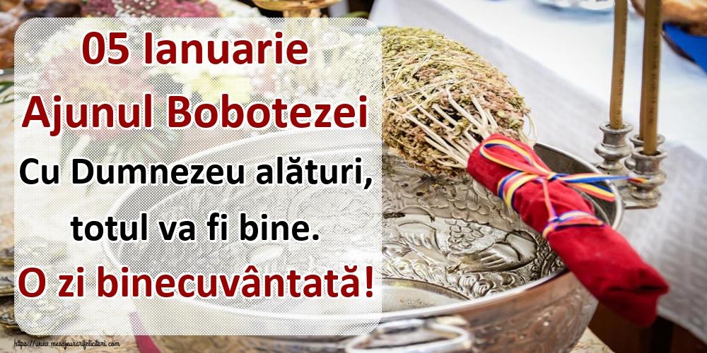 Felicitari de Ajunul Bobotezei - 05 Ianuarie Ajunul Bobotezei Cu Dumnezeu alături, totul va fi bine. O zi binecuvântată!