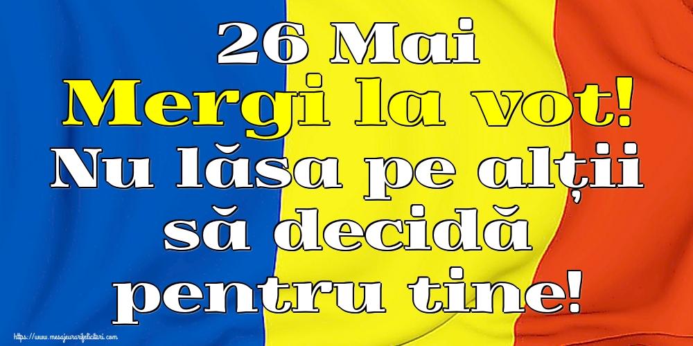 Alegeri 26 Mai Mergi la vot! Nu lăsa pe alții să decidă pentru tine!