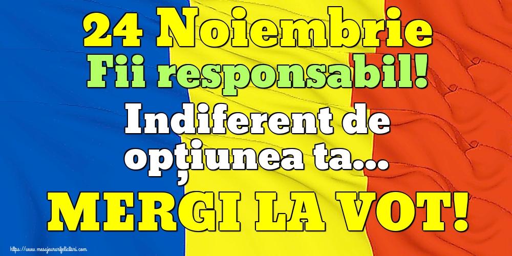 Imagini Alegeri - 24 Noiembrie Fii responsabil! Indiferent de opțiunea ta... MERGI LA VOT!