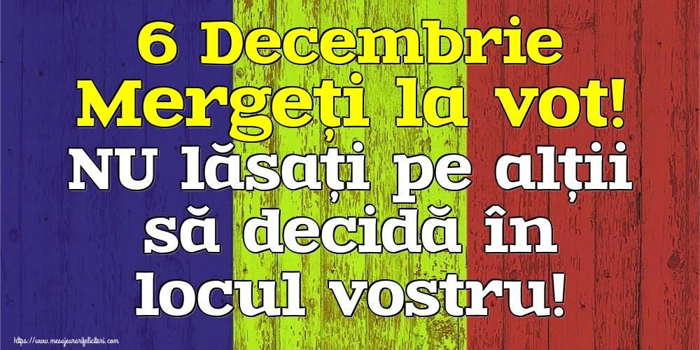 Imagini Alegeri - 6 Decembrie Mergeți la vot! NU lăsați pe alții să decidă în locul vostru! - mesajeurarifelicitari.com