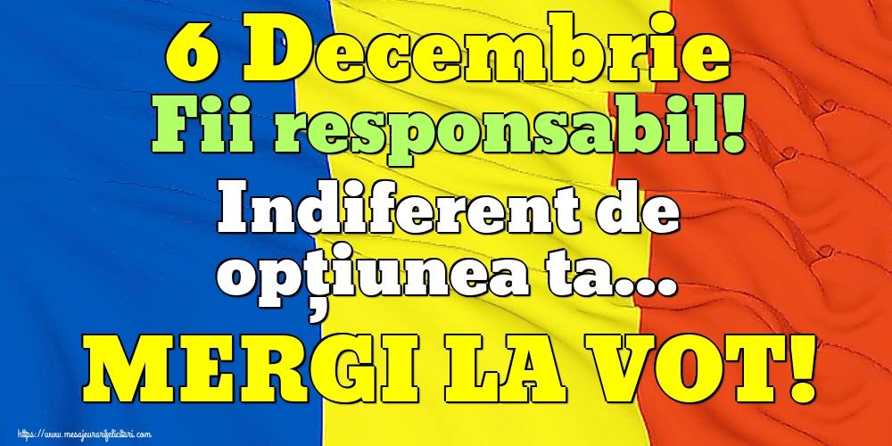 Imagini Alegeri - 6 Decembrie Fii responsabil! Indiferent de opțiunea ta... MERGI LA VOT!