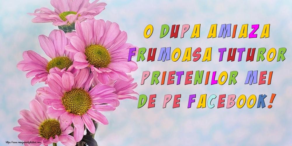 Felicitari de Amiaza - O dupa amiaza frumoasa tuturor prietenilor mei de pe facebook!