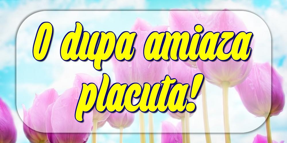 Felicitari de Amiaza - O dupa amiaza placuta! - mesajeurarifelicitari.com