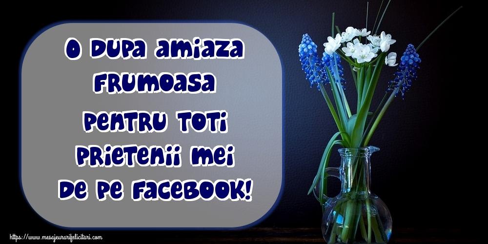 Felicitari de Amiaza - O dupa amiaza frumoasa pentru toti prietenii mei de pe facebook!