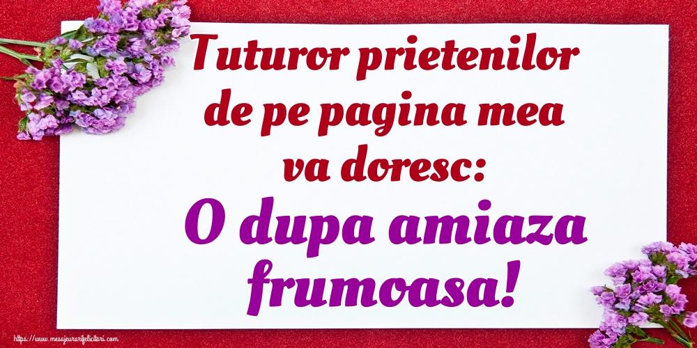 Felicitari de Amiaza - Tuturor prietenilor de pe pagina mea va doresc: O dupa amiaza frumoasa! - mesajeurarifelicitari.com