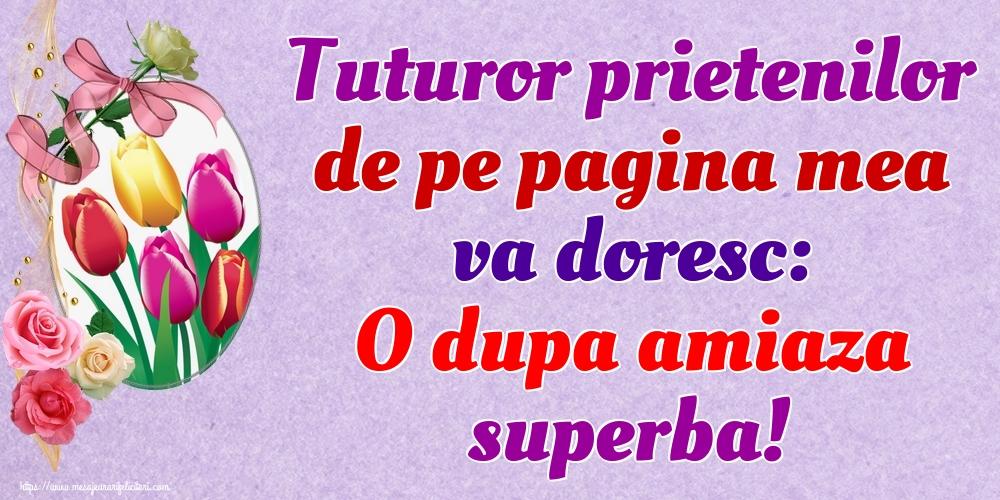 Felicitari de Amiaza - Tuturor prietenilor de pe pagina mea va doresc: O dupa amiaza superba! - mesajeurarifelicitari.com
