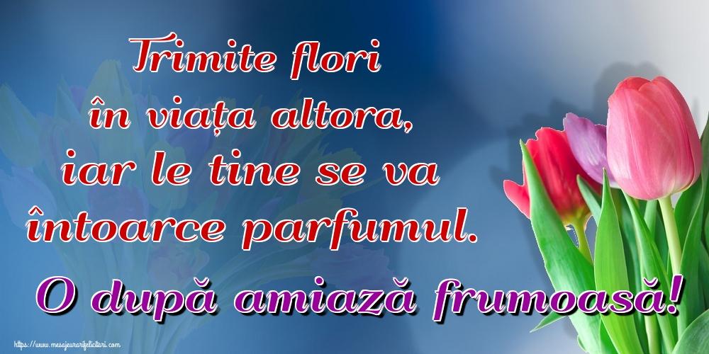 Felicitari de Amiaza - Trimite flori în viața altora, iar le tine se va întoarce parfumul. O după amiază frumoasă! - mesajeurarifelicitari.com