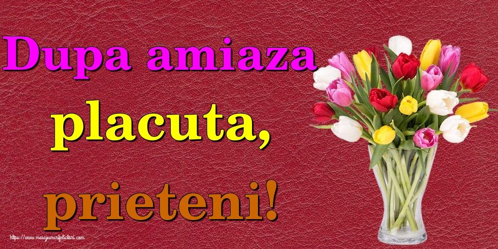 Felicitari de Amiaza - Dupa amiaza placuta, prieteni! - mesajeurarifelicitari.com
