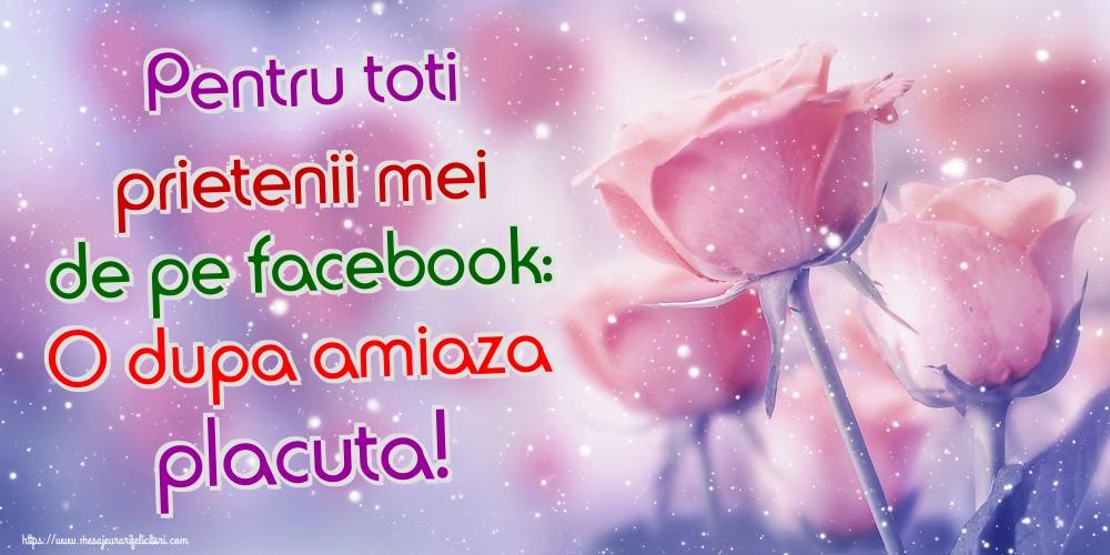 Felicitari de Amiaza - Pentru toti prietenii mei de pe facebook: O dupa amiaza placuta!