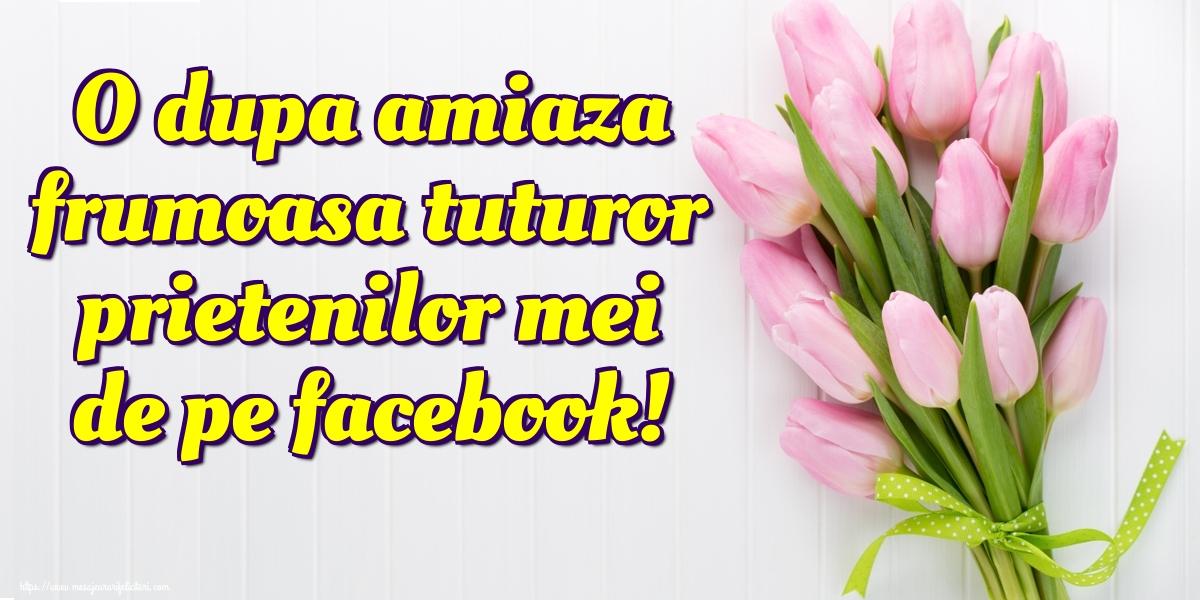 Felicitari de Amiaza - O dupa amiaza frumoasa tuturor prietenilor mei de pe facebook! - mesajeurarifelicitari.com