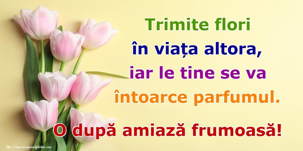 Felicitari de Amiaza - Trimite flori în viața altora, iar le tine se va întoarce parfumul. O după amiază frumoasă!