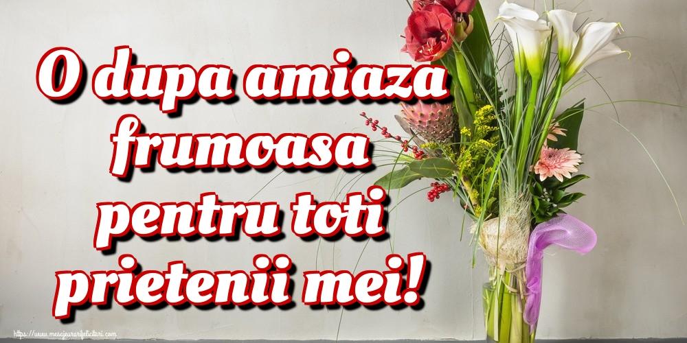 Felicitari de Amiaza - O dupa amiaza frumoasa pentru toti prietenii mei!