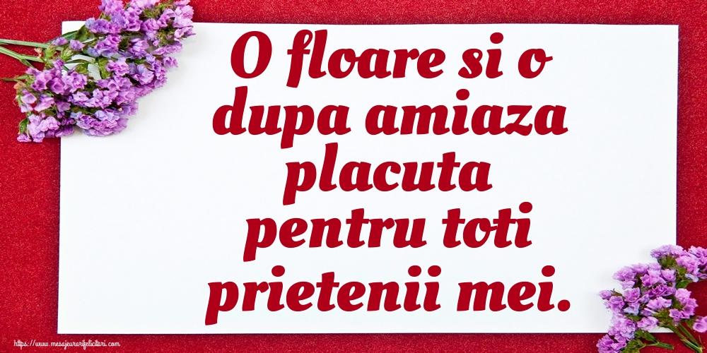 Felicitari de Amiaza - O floare si o dupa amiaza placuta pentru toti prietenii mei.