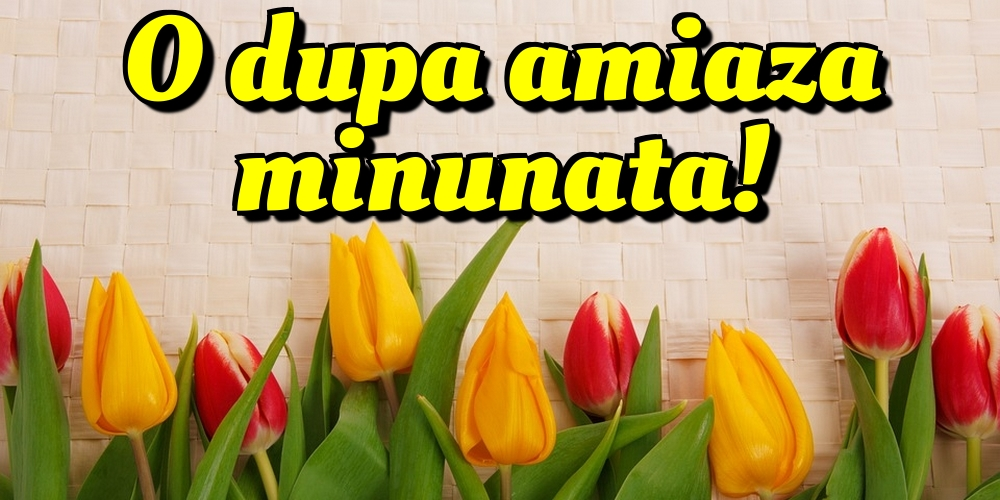 Felicitari de Amiaza - O dupa amiaza minunata!