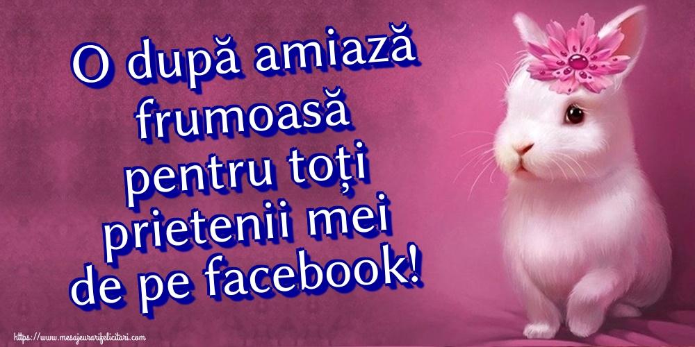 Felicitari de Amiaza - O după amiază frumoasă pentru toți prietenii mei de pe facebook!