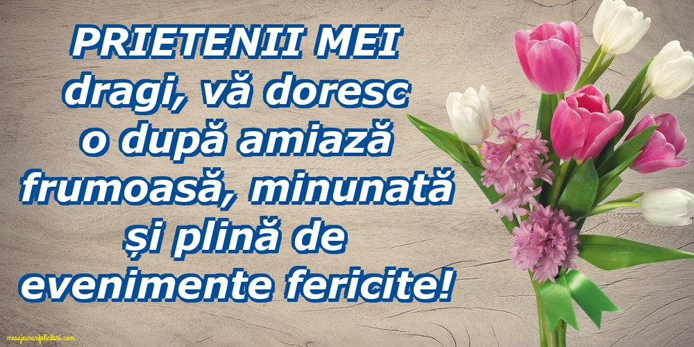 Felicitari de Amiaza - Prietenii mei dragi, vă doresc o după amiază frumoasă