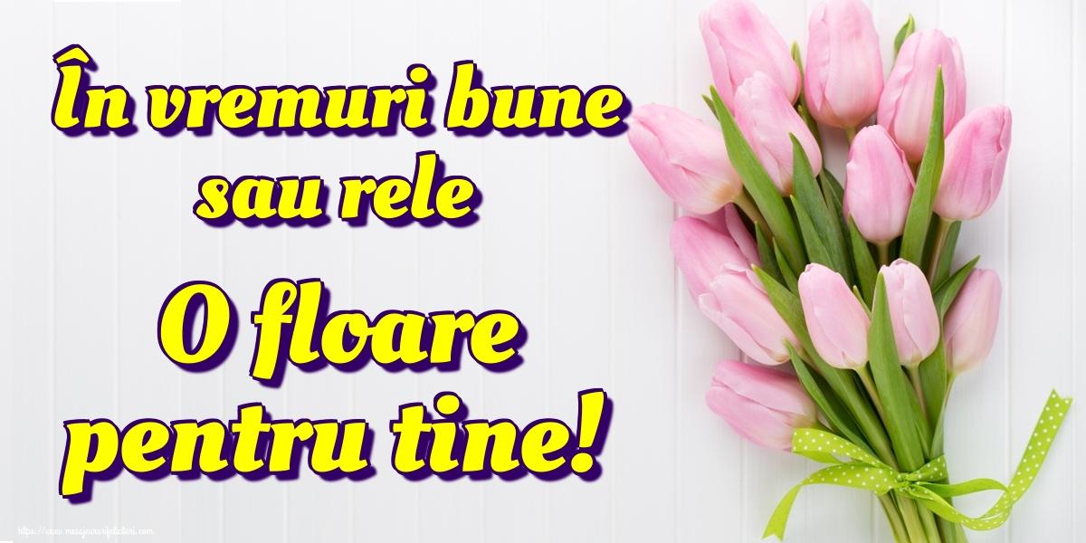 Felicitari de Amiaza - În vremuri bune sau rele O floare pentru tine!
