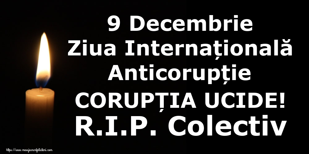 Imagini de Ziua Internațională Anticorupție - 9 Decembrie Ziua Internațională Anticorupție CORUPȚIA UCIDE! R.I.P. Colectiv