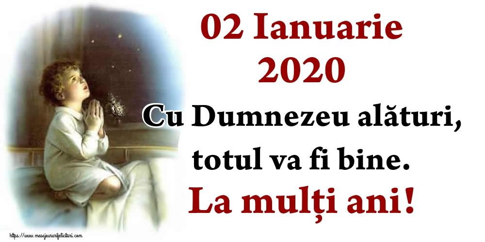 Felicitari de Anul Nou - 02 Ianuarie 2020 Cu Dumnezeu alături, totul va fi bine. La mulți ani!