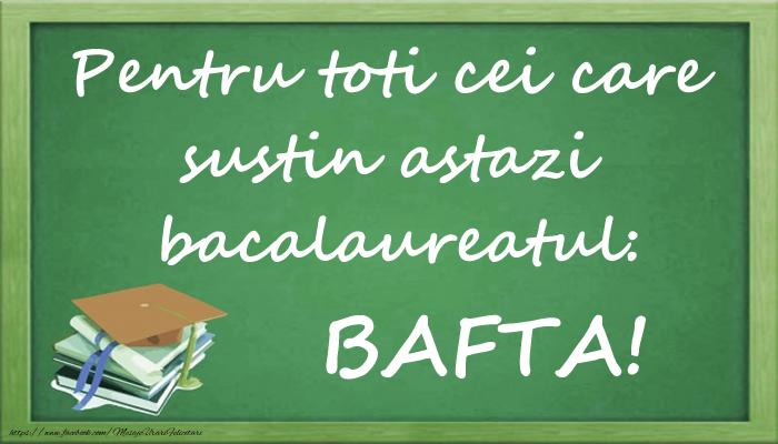 Felicitari Succes la Bacalaureat - Pentru toti cei care sustin astazi bacalaureatul: BAFTA!