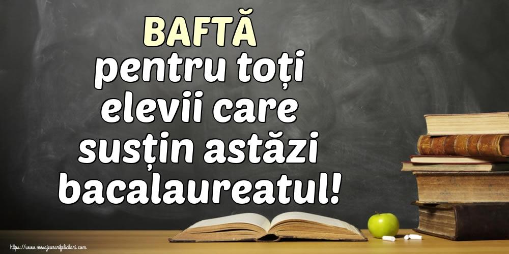 Cele mai apreciate felicitari Succes la Bacalaureat - BAFTĂ pentru toți elevii care susțin astăzi bacalaureatul!