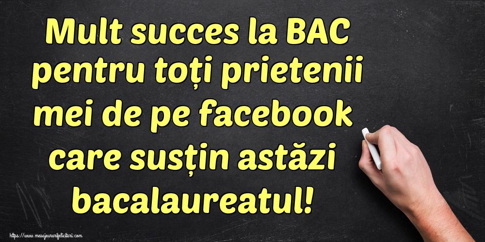 Felicitari Succes la Bacalaureat - Mult succes la BAC pentru toți prietenii mei de pe facebook care susțin astăzi bacalaureatul!