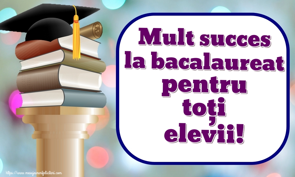 Cele mai apreciate felicitari Succes la Bacalaureat - Mult succes la bacalaureat pentru toți elevii!