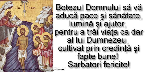 Cele mai apreciate felicitari de Boboteaza - Botezul Domnului să vă aducă pace şi sănătate, lumină şi ajutor,  pentru a trăi viaţa ca dar al lui Dumnezeu,  cultivat prin credinţă şi fapte bune!  Sarbatori fericite!