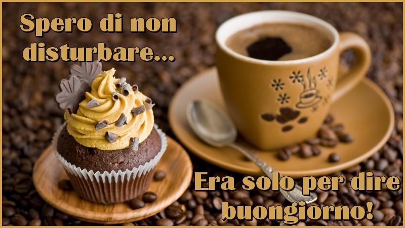 Felicitari de buna dimineata in Italiana - Spero di non disturbare… Era solo per dire buongiorno!