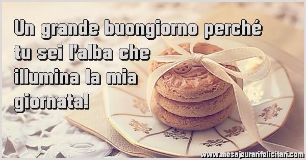Felicitari de buna dimineata in Italiana - Un grande buongiorno perché tu sei l'alba che  illumina la mia giornata!