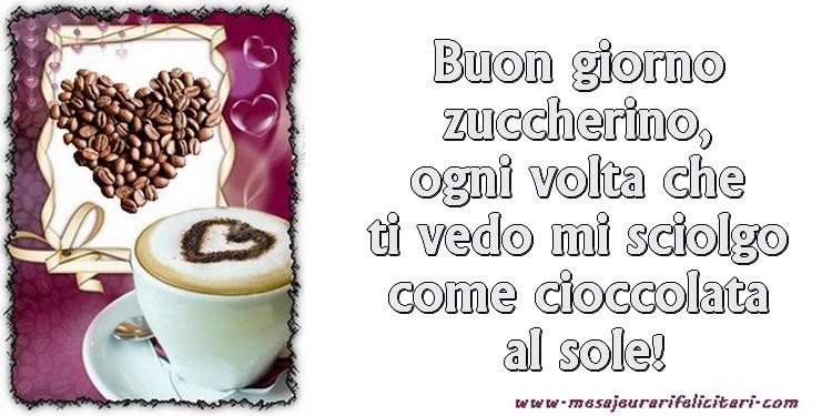 Felicitari de buna dimineata in Italiana - Buon giorno zuccherino, ogni volta che ti vedo mi sciolgo come cioccolata al sole!
