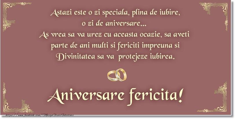 Astazi e o zi speciala, plina de iubire, o zi de aniversare... As vrea sa va urez cu aceasta ocazie, sa aveti parte de ani multi si fericiti impreuna si Divinitatea sa va protejeze iubirea. Aniversare fericita!