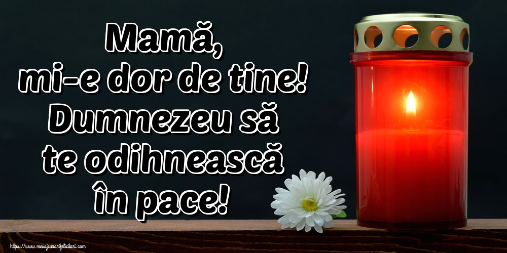 Imagini de Comemorare - Mamă, mi-e dor de tine! Dumnezeu să te odihnească în pace!