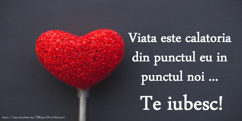 Felicitari de dragoste - Viata este calatoria din punctul eu in punctul noi... Te iubesc!