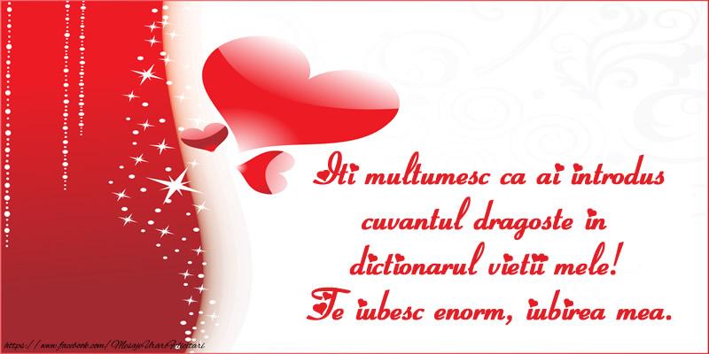 Felicitari de dragoste - Iti multumesc ca ai introdus cuvantul dragoste in dictionarul vietii mele! Te iubesc enorm, iubirea mea. - mesajeurarifelicitari.com