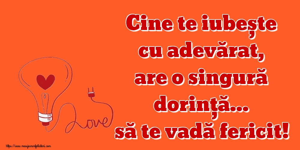 Felicitari de dragoste - Cine te iubește cu adevărat, are o singură dorință... să te vadă fericit! - mesajeurarifelicitari.com
