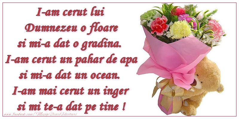 Dragoste I-am cerut lui Dumnezeu o floare si mi-a dat o gradina. I-am cerut un pahar de   apa si mi-a dat un ocean. I-am mai cerut un inger si mi te-a dat pe tine !