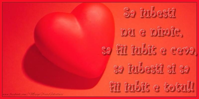Felicitari de dragoste - Sa iubesti nu e nimic, sa fii iubit e ceva, sa iubesti si sa fii iubit e totul!
