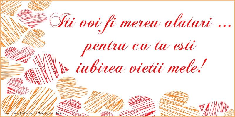 Felicitari de dragoste - Iti voi fi mereu alaturi ...  pentru ca tu esti  iubirea vietii mele!