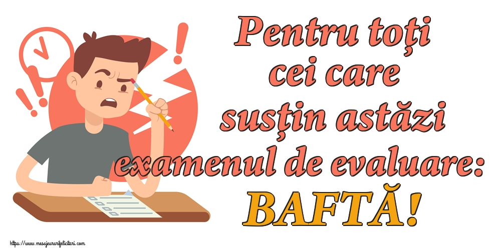 Cele mai apreciate felicitari de Evaluarea Națională - Pentru toți cei care susțin astăzi examenul de evaluare: BAFTĂ!