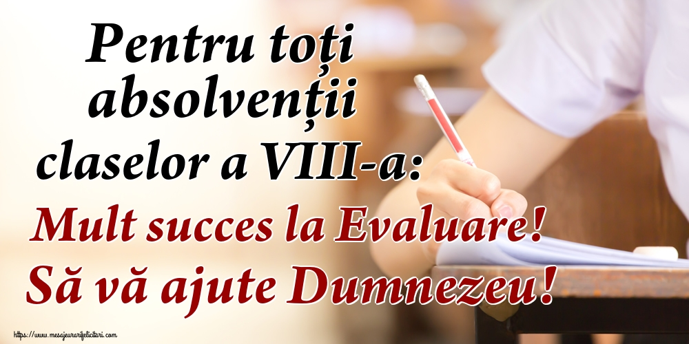 Evaluarea Națională Pentru toți absolvenţii claselor a VIII-a: Mult succes la Evaluare! Să vă ajute Dumnezeu!